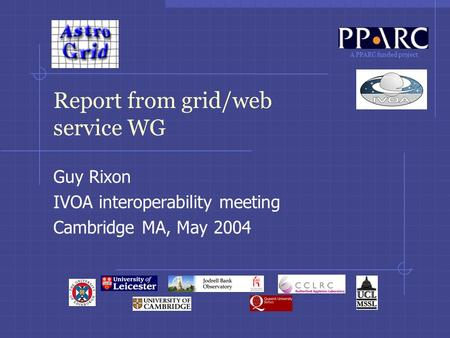A PPARC funded project Report from grid/web service WG Guy Rixon IVOA interoperability meeting Cambridge MA, May 2004.