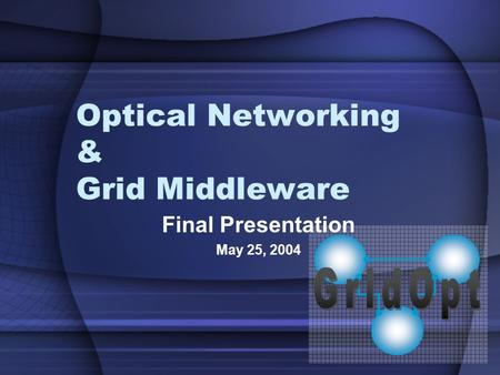Optical Networking & Grid Middleware Final Presentation May 25, 2004.