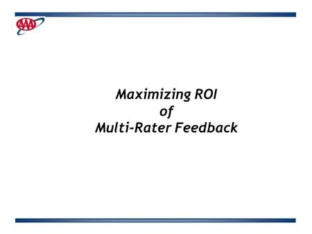 Maximizing ROI of Multi-Rater Feedback. Background CSAA had implemented 360 feedback process two years prior to my coming into my role. No formal mechanisms.