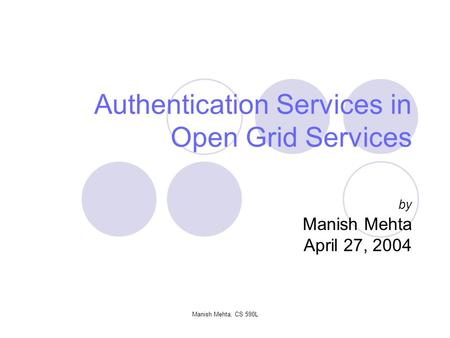 Manish Mehta, CS 590L Authentication Services in Open Grid Services by Manish Mehta April 27, 2004.