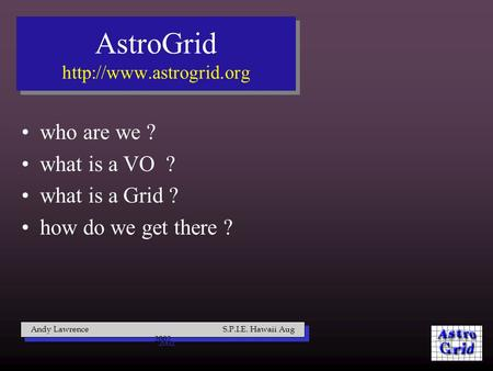 Who are we ? what is a VO ? what is a Grid ? how do we get there ? Andy Lawrence S.P.I.E. Hawaii Aug 2002 AstroGrid