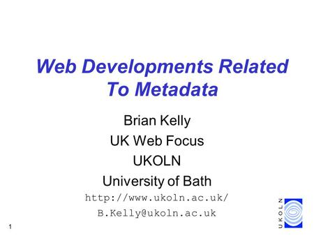 1 Web Developments Related To Metadata Brian Kelly UK Web Focus UKOLN University of Bath