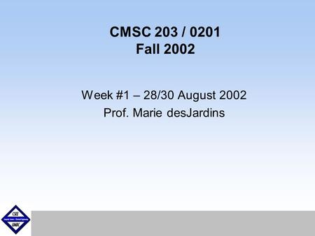 September1999 CMSC 203 / 0201 Fall 2002 Week #1 – 28/30 August 2002 Prof. Marie desJardins.