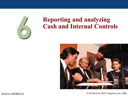 © The McGraw-Hill Companies, Inc., 2003 McGraw-Hill/Irwin Slide 6-1 6 6 Reporting and analyzing Cash and Internal Controls.