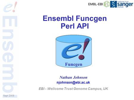 Sept 2008 Ensembl Funcgen Perl API Nathan Johnson EBI - Wellcome Trust Genome Campus, UK Funcgen.