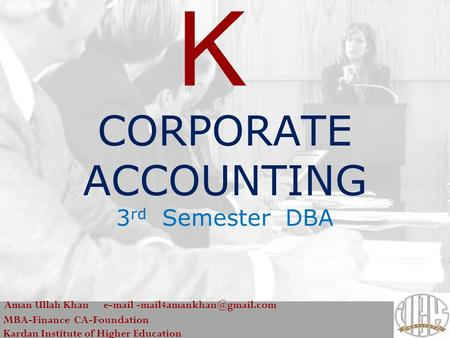 CORPORATE ACCOUNTING 3 rd Semester DBA Aman Ullah Khan  MBA-Finance CA-Foundation Kardan Institute of Higher Education.