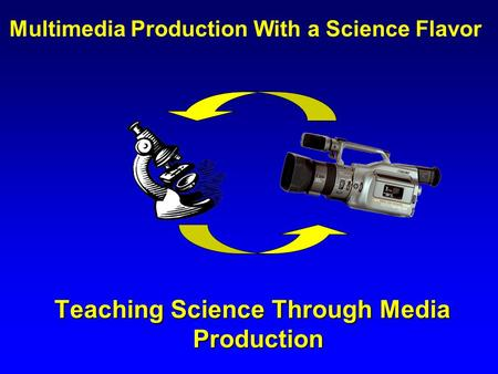 Teaching Science Through Media Production Teaching Science Through Media Production Multimedia Production With a Science Flavor.