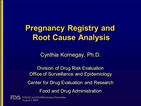DODAC and DSaRM Advisory Committee August 1, 2007 Pregnancy Registry and Root Cause Analysis Cynthia Kornegay, Ph.D. Division of Drug Risk Evaluation Office.