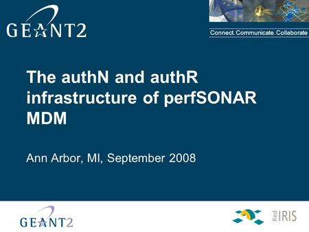 Connect. Communicate. Collaborate The authN and authR infrastructure of perfSONAR MDM Ann Arbor, MI, September 2008.