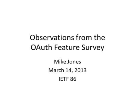 Observations from the OAuth Feature Survey Mike Jones March 14, 2013 IETF 86.