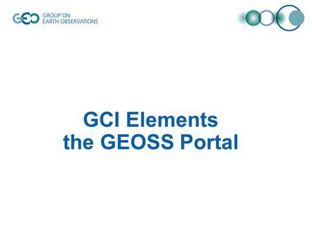 GCI Elements the GEOSS Portal. GCI Snapshot Within the GCI: presentation layer –The GEOSS Portal implements the functionality related to the presentation.