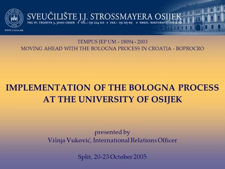 TEMPUS JEP UM - 18094 - 2003 MOVING AHEAD WITH THE BOLOGNA PROCESS IN CROATIA - BOPROCRO IMPLEMENTATION OF THE BOLOGNA PROCESS AT THE UNIVERSITY OF OSIJEK.