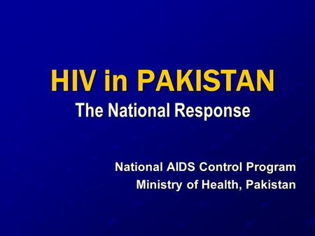 HIV in PAKISTAN The National Response National AIDS Control Program Ministry of Health, Pakistan.