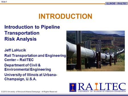 ILLINOIS - RAILTEC Slide 1 © 2013 University of Illinois at Urbana-Champaign. All Rights Reserved INTRODUCTION Introduction to Pipeline Transportation.