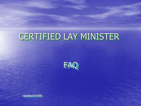 CERTIFIED LAY MINISTER FAQ Updated 8/4/08 FAQ. 2 WHAT IS A CERTIFIED LAY MINISTER? It is a position to enhance the quality of ministry and ability of.