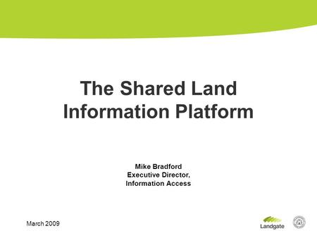 Mike Bradford Executive Director, Information Access The Shared Land Information Platform March 2009.