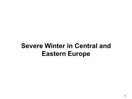 1 Severe Winter in Central and Eastern Europe. 2 February 2005 Snow and freezing temperatures since January 1 st have been causing increasing difficulties.