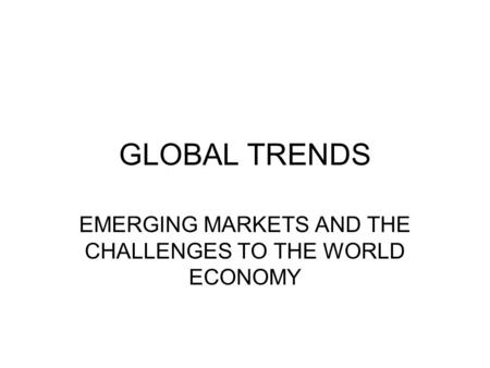 GLOBAL TRENDS EMERGING MARKETS AND THE CHALLENGES TO THE WORLD ECONOMY.