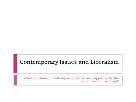 Contemporary Issues and Liberalism What solutions to contemporary issues are supported by the principles of liberalism?