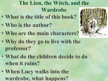 The Lion, the Witch, and the Wardrobe §What is the title of this book? §Who is the author? §Who are the main characters? §Why do they go to live with the.
