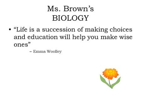 "Ms. Brown's BIOLOGY ""Life is a succession of making choices and education will help you make wise ones"" –Emma Woolley."