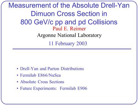 Paul E. Reimer Argonne National Laboratory 11 February 2003 Measurement of the Absolute Drell-Yan Dimuon Cross Section in 800 GeV/c pp and pd Collisions.