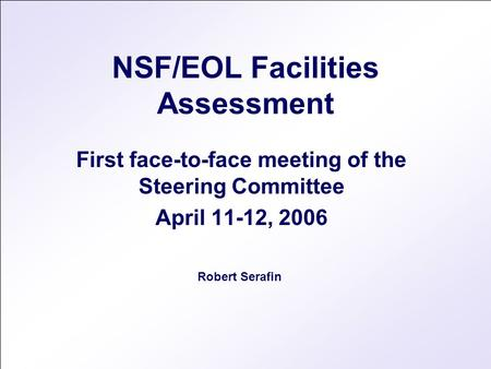 NSF/EOL Facilities Assessment First face-to-face meeting of the Steering Committee April 11-12, 2006 Robert Serafin.