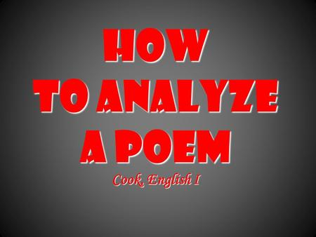 How to Analyze a Poem Cook, English I. Poets construct poems on purposePoets construct poems on purpose Every word and space has meaningEvery word and.