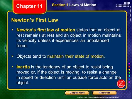 Copyright © by Holt, Rinehart and Winston. All rights reserved. ResourcesChapter menu Newton's First Law Newton's first law of motion states that an object.