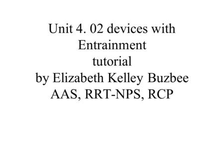 Unit 4. 02 devices with Entrainment tutorial by Elizabeth Kelley Buzbee AAS, RRT-NPS, RCP.