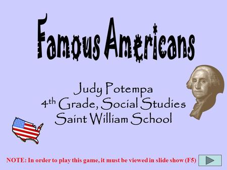 Judy Potempa 4 th Grade, Social Studies Saint William School NOTE: In order to play this game, it must be viewed in slide show (F5)