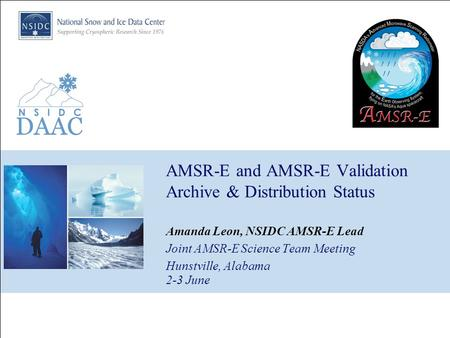 AMSR-E and AMSR-E Validation Archive & Distribution Status Amanda Leon, NSIDC AMSR-E Lead Joint AMSR-E Science Team Meeting Hunstville, Alabama 2-3 June.