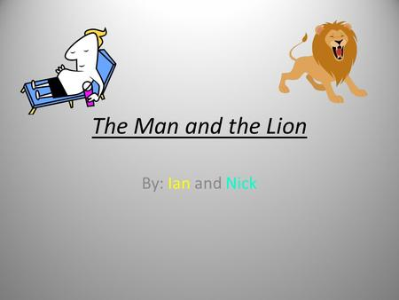 The Man and the Lion By: Ian and Nick. Important Info Main Characters: Man + Lion Summary: A Man and Lion are fighting over who is stronger. The Man shows.