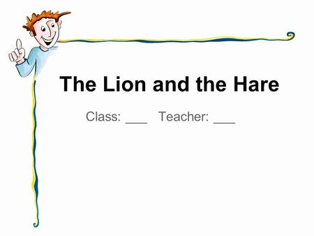 The Lion and the Hare Class: ___ Teacher: ___. The lion is big and strong. The lion is hungry, too!