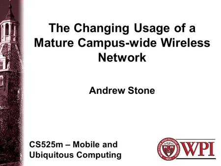 The Changing Usage of a Mature Campus-wide Wireless Network CS525m – Mobile and Ubiquitous Computing Andrew Stone.