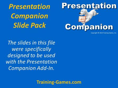 Presentation Companion Slide Pack The slides in this file were specifically designed to be used with the Presentation Companion Add-In. Training-Games.com.