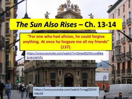 "The Sun Also Rises – Ch. 13-14 ""For one who had aficion, he could forgive anything. At once he forgave me all my friends"" (137). https://www.youtube.com/watch?v=Qmp4DjtWcuw&fea."