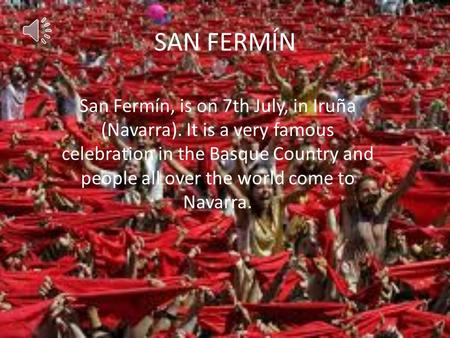 SAN FERMÍN San Fermín, is on 7th July, in Iruña (Navarra). It is a very famous celebration in the Basque Country and people all over the world come to.
