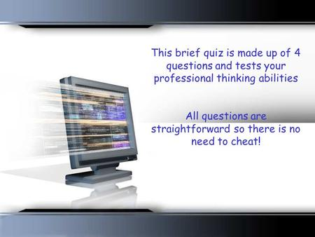 This brief quiz is made up of 4 questions and tests your professional thinking abilities All questions are straightforward so there is no need to cheat!