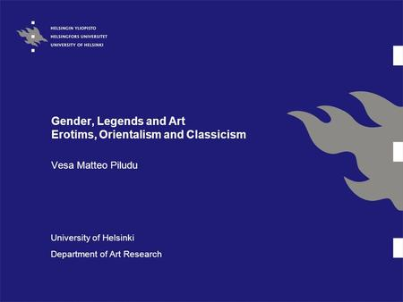 Gender, Legends and Art Erotims, Orientalism and Classicism Vesa Matteo Piludu University of Helsinki Department of Art Research.