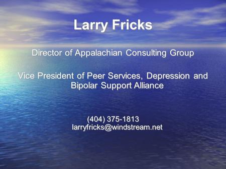 Larry Fricks Director of Appalachian Consulting Group Vice President of Peer Services, Depression and Bipolar Support Alliance (404) 375-1813