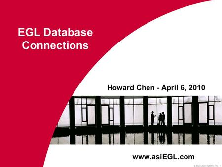 © 2002 Legion Systems Inc 1 Howard Chen - April 6, 2010 EGL Database Connections www.asiEGL.com.