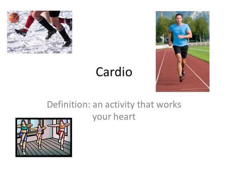 Cardio Definition: an activity that works your heart.