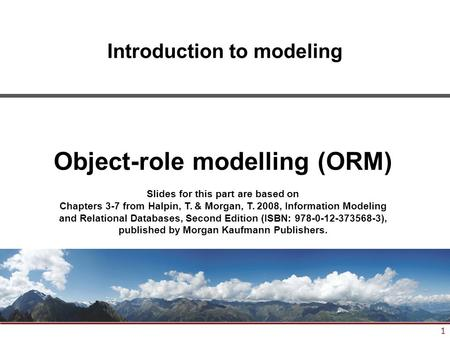 1 Introduction to modeling Object-role modelling (ORM) Slides for this part are based on Chapters 3-7 from Halpin, T. & Morgan, T. 2008, Information Modeling.