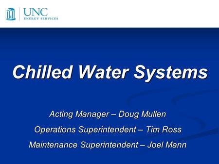 Chilled Water Systems Acting Manager – Doug Mullen Operations Superintendent – Tim Ross Maintenance Superintendent – Joel Mann.