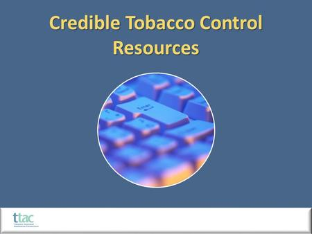 Credible Tobacco Control Resources. Credible Resources 1998 Master Settlement Agreement (MSA) Tobacco Control and Prevention  Attorneys general of.