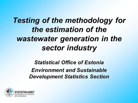Testing of the methodology for the estimation of the wastewater generation in the sector industry Statistical Office of Estonia Environment and Sustainable.