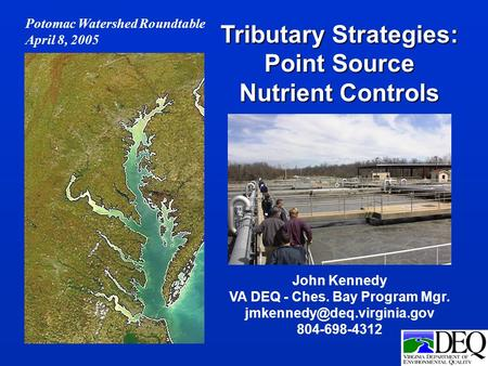 John Kennedy VA DEQ - Ches. Bay Program Mgr. 804-698-4312 Tributary Strategies: Point Source Nutrient Controls Potomac Watershed.