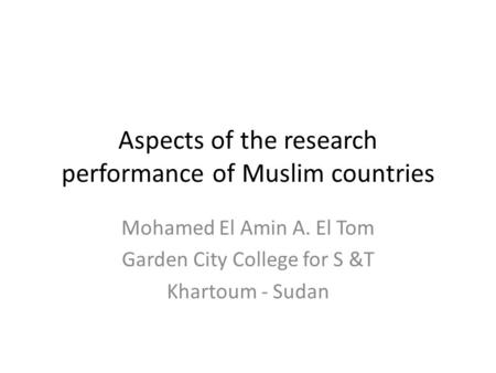 Aspects of the research performance of Muslim countries Mohamed El Amin A. El Tom Garden City College for S &T Khartoum - Sudan.