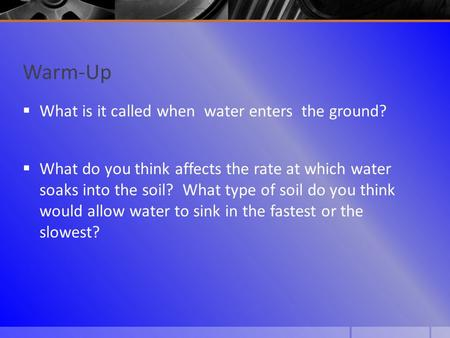Warm-Up  What is it called when water enters the ground?  What do you think affects the rate at which water soaks into the soil? What type of soil do.